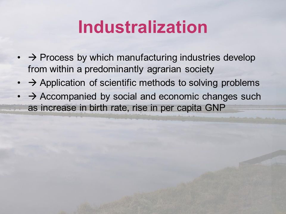 Industralization  Process by which manufacturing industries develop from within a predominantly agrarian society.