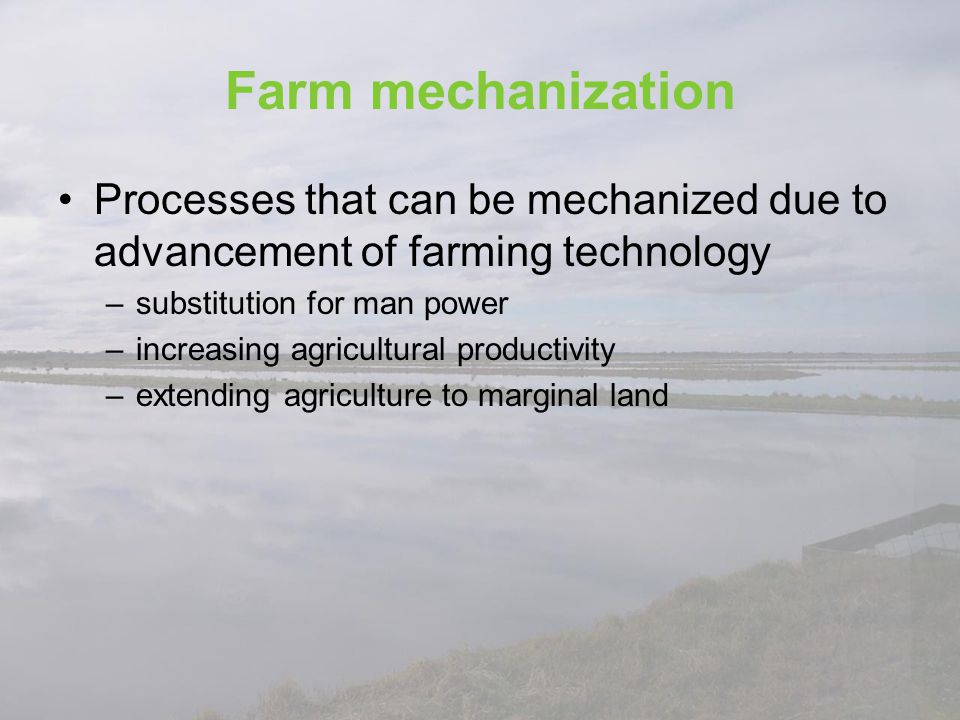 Farm mechanization Processes that can be mechanized due to advancement of farming technology. substitution for man power.