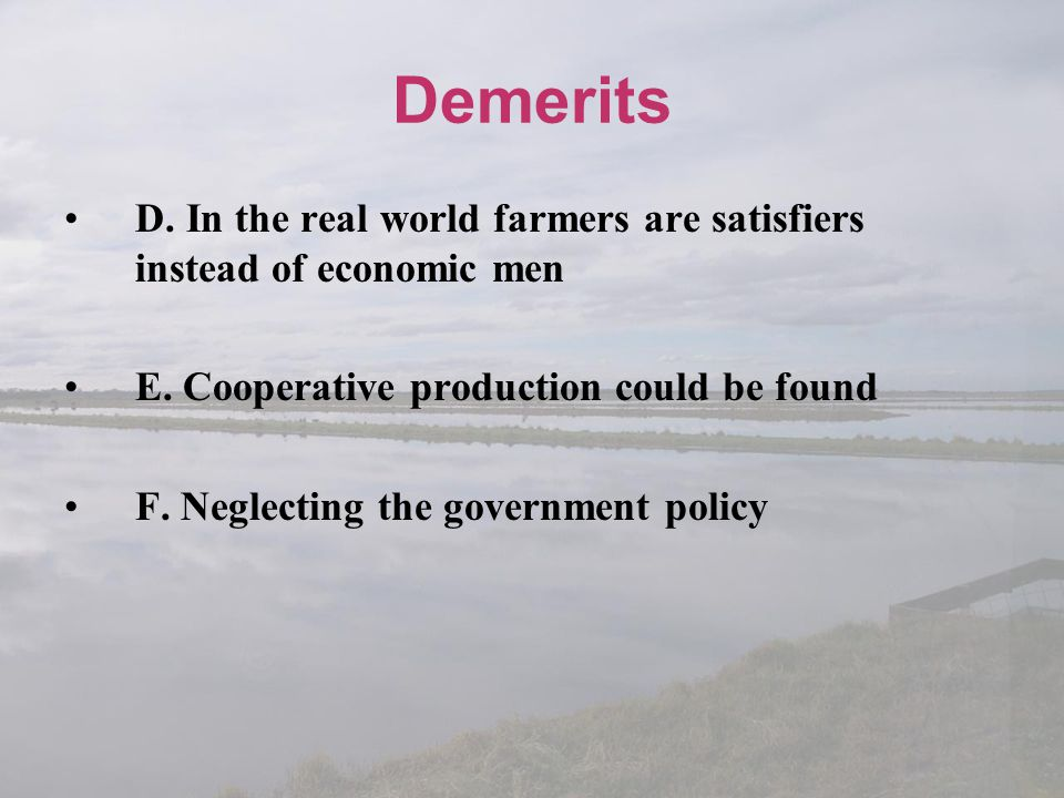 Demerits D. In the real world farmers are satisfiers instead of economic men. E. Cooperative production could be found.