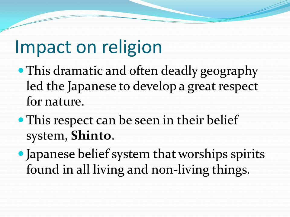 Impact on religion This dramatic and often deadly geography led the Japanese to develop a great respect for nature.