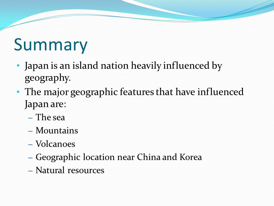 Summary Japan is an island nation heavily influenced by geography.