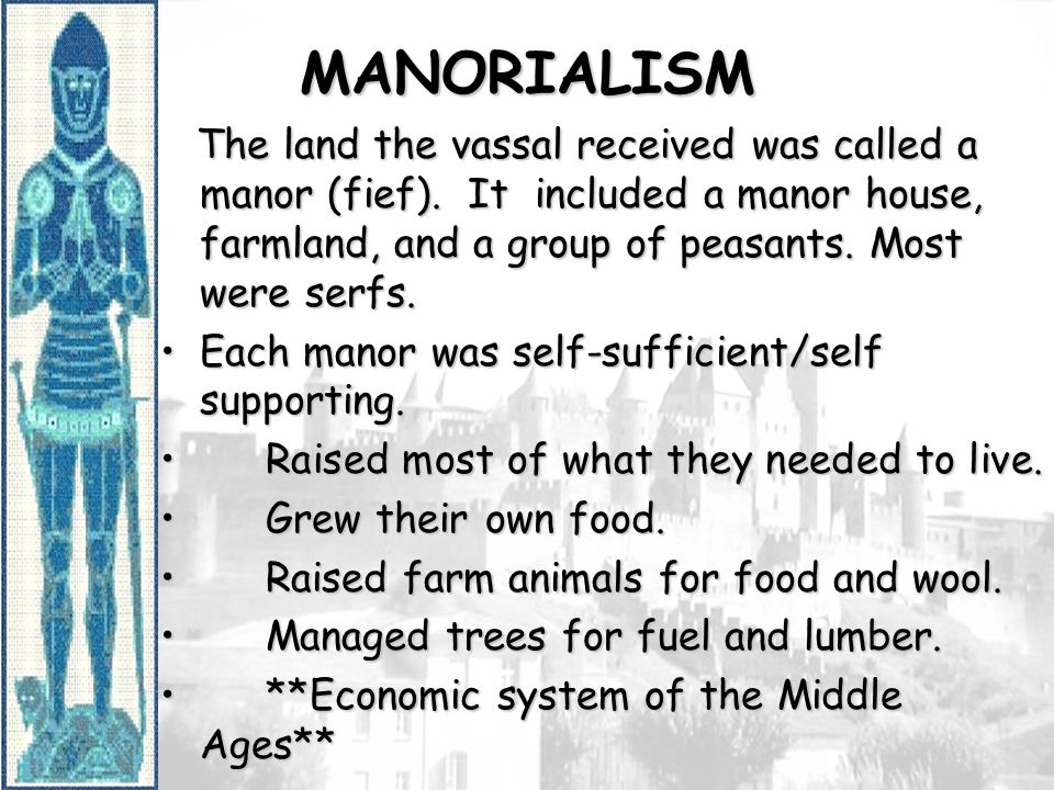 MANORIALISM The land the vassal received was called a manor (fief). It included a manor house, farmland, and a group of peasants. Most were serfs.