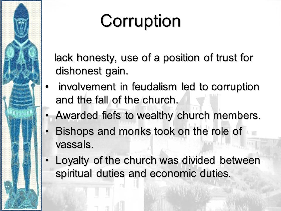Corruption lack honesty, use of a position of trust for dishonest gain. involvement in feudalism led to corruption and the fall of the church.