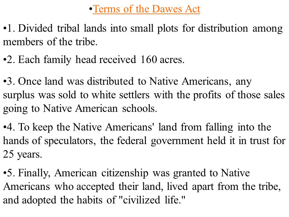 Terms of the Dawes Act 1. Divided tribal lands into small plots for distribution among members of the tribe.
