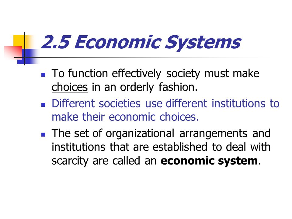 2.5 Economic Systems To function effectively society must make choices in an orderly fashion.
