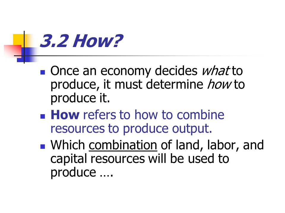3.2 How Once an economy decides what to produce, it must determine how to produce it. How refers to how to combine resources to produce output.