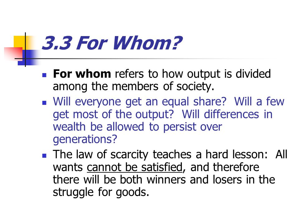 3.3 For Whom For whom refers to how output is divided among the members of society.