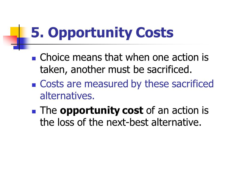 5. Opportunity Costs Choice means that when one action is taken, another must be sacrificed. Costs are measured by these sacrificed alternatives.