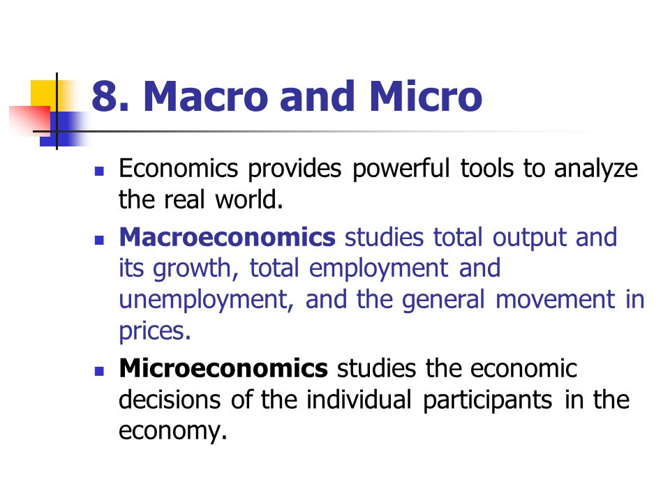 8. Macro and Micro Economics provides powerful tools to analyze the real world.