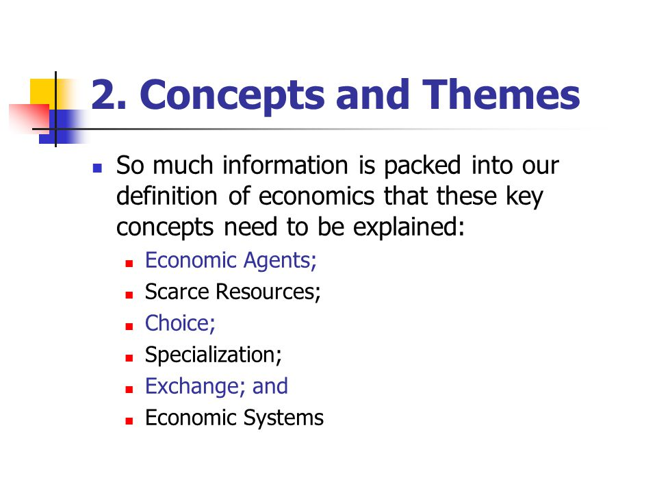 2. Concepts and Themes So much information is packed into our definition of economics that these key concepts need to be explained: