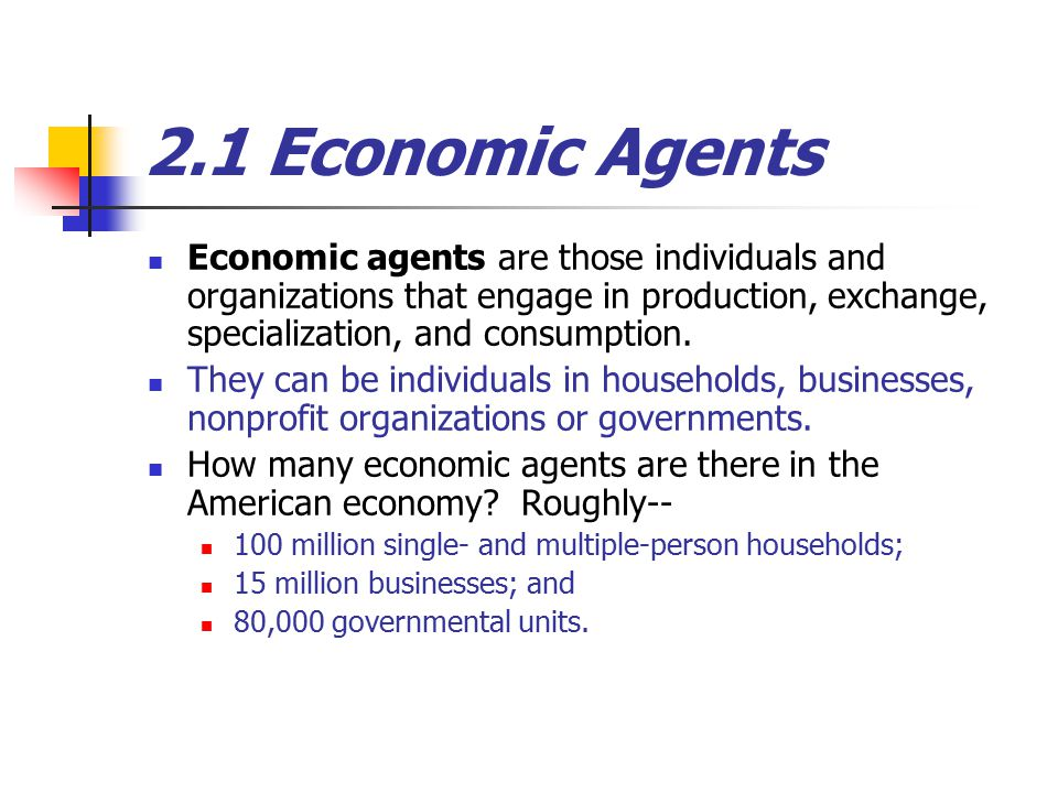 2.1 Economic Agents Economic agents are those individuals and organizations that engage in production, exchange, specialization, and consumption.
