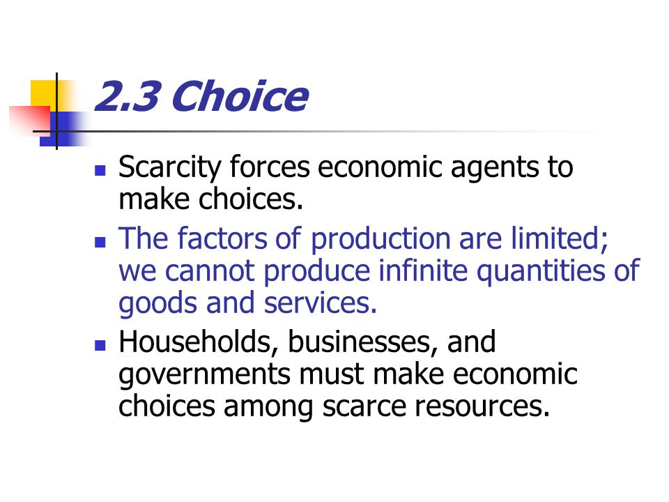 2.3 Choice Scarcity forces economic agents to make choices.