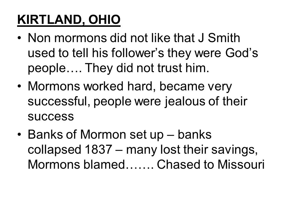KIRTLAND, OHIO Non mormons did not like that J Smith used to tell his follower's they were God's people…. They did not trust him.