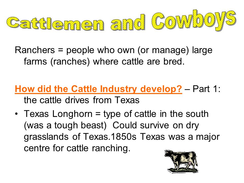 Cattlemen and Cowboys Ranchers = people who own (or manage) large farms (ranches) where cattle are bred.