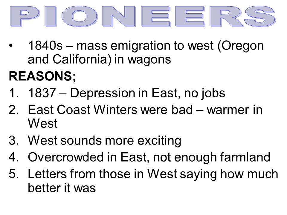 PIONEERS 1840s – mass emigration to west (Oregon and California) in wagons. REASONS; 1837 – Depression in East, no jobs.
