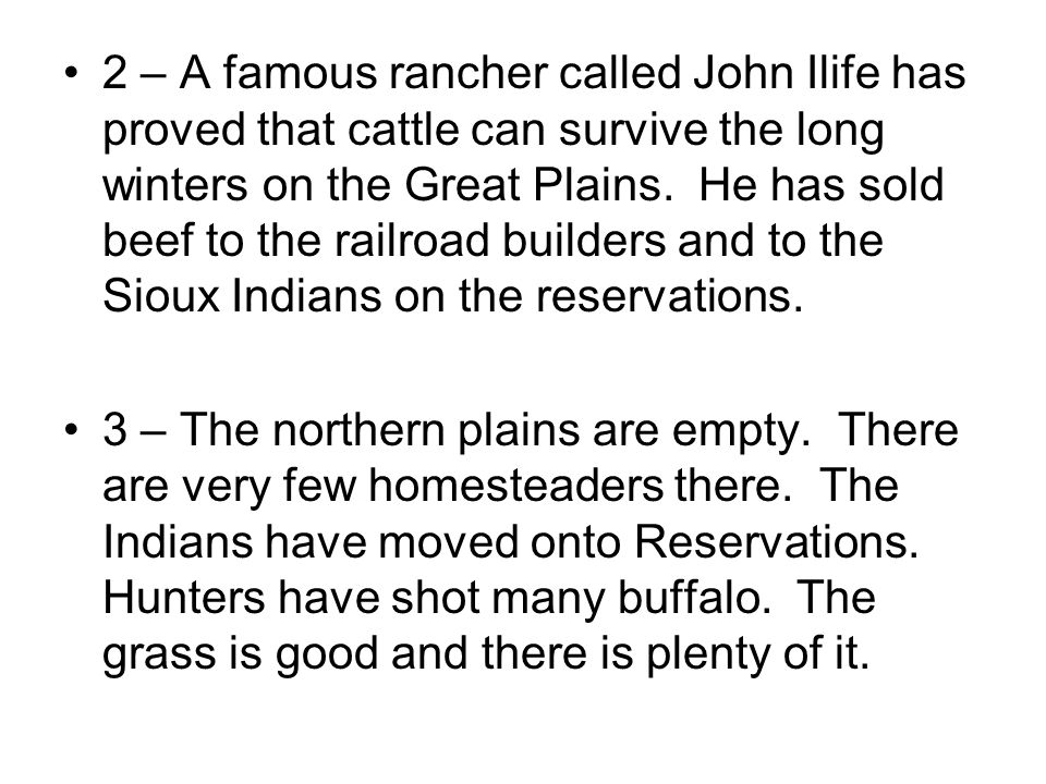 2 – A famous rancher called John Ilife has proved that cattle can survive the long winters on the Great Plains. He has sold beef to the railroad builders and to the Sioux Indians on the reservations.