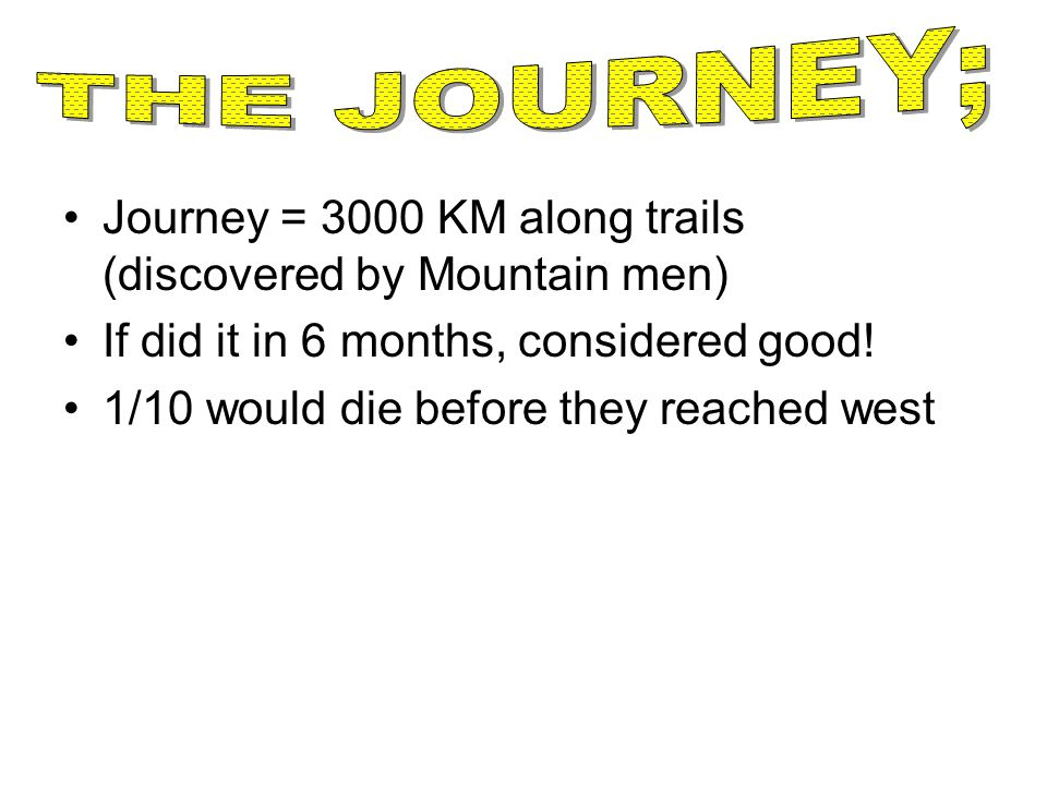 THE JOURNEY; Journey = 3000 KM along trails (discovered by Mountain men) If did it in 6 months, considered good!