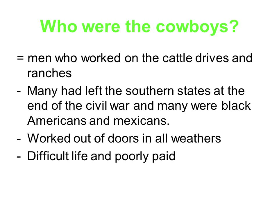 Who were the cowboys = men who worked on the cattle drives and ranches.