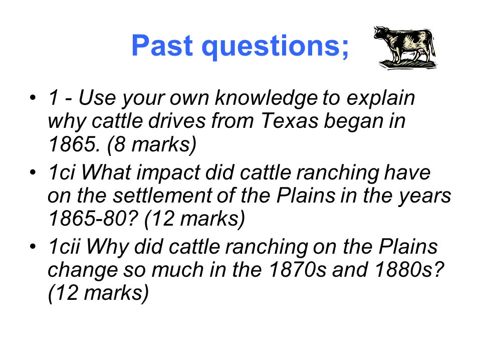 Past questions; 1 - Use your own knowledge to explain why cattle drives from Texas began in 1865. (8 marks)