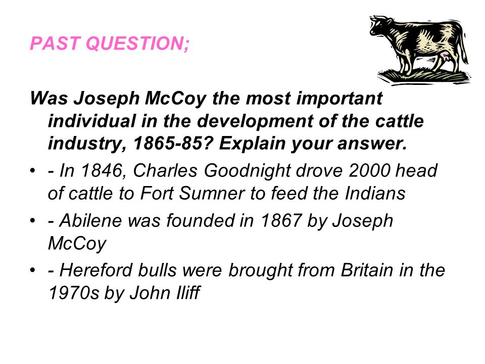 PAST QUESTION; Was Joseph McCoy the most important individual in the development of the cattle industry, 1865-85 Explain your answer.