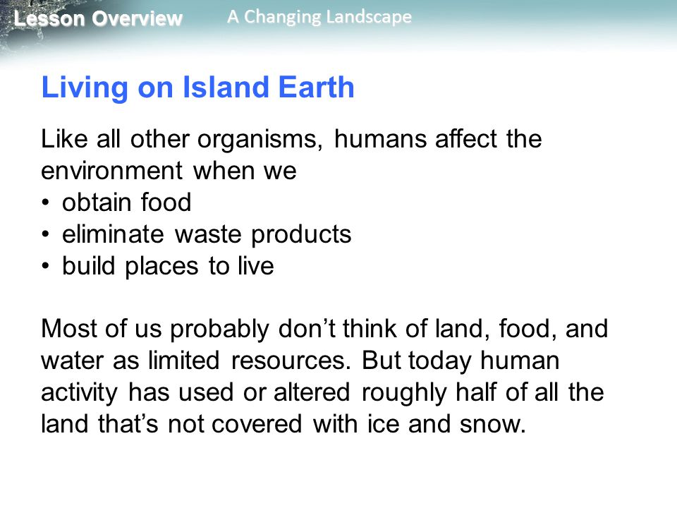 Living on Island Earth Like all other organisms, humans affect the environment when we. obtain food.