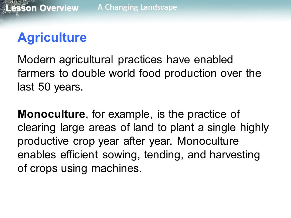 Agriculture Modern agricultural practices have enabled farmers to double world food production over the last 50 years.