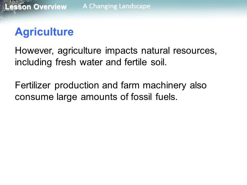 Agriculture However, agriculture impacts natural resources, including fresh water and fertile soil.