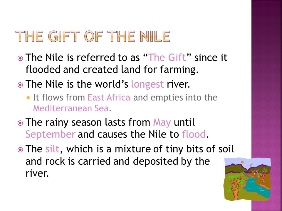 The Gift of the Nile The Nile is referred to as The Gift since it flooded and created land for farming.