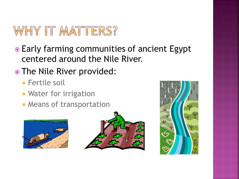 Why it matters Early farming communities of ancient Egypt centered around the Nile River. The Nile River provided: