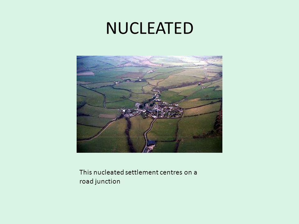 NUCLEATED This nucleated settlement centres on a road junction