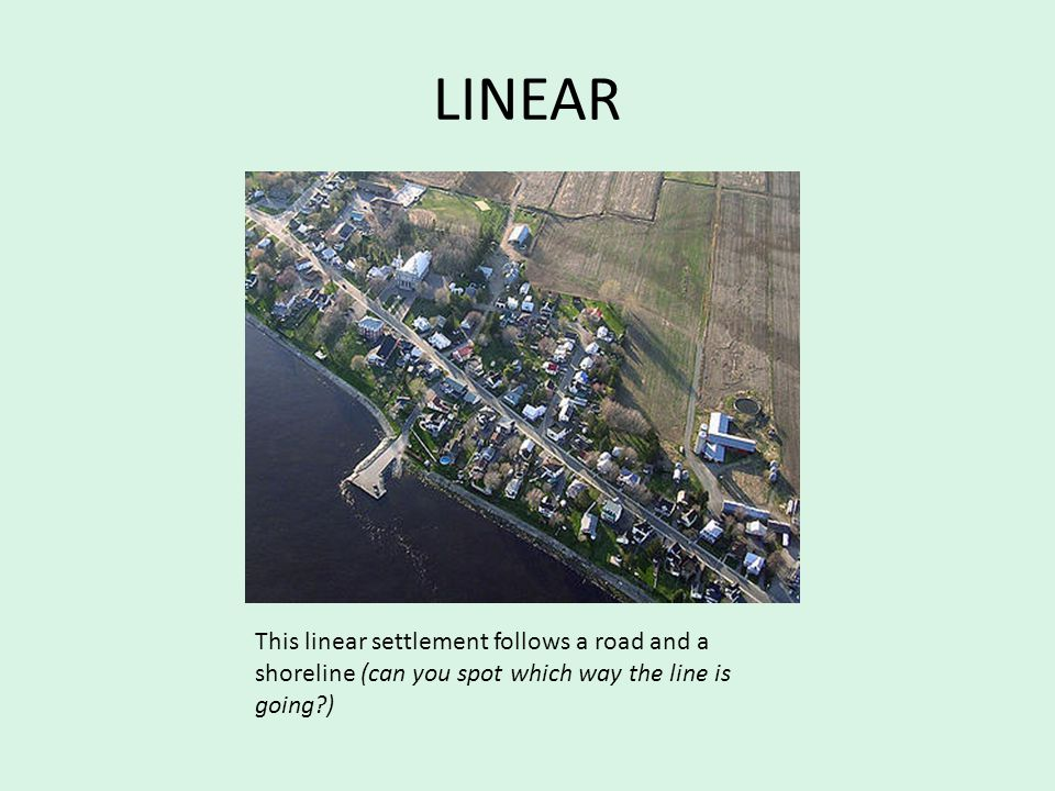 LINEAR This linear settlement follows a road and a shoreline (can you spot which way the line is going )