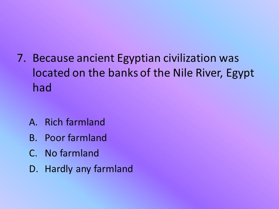 Because ancient Egyptian civilization was located on the banks of the Nile River, Egypt had