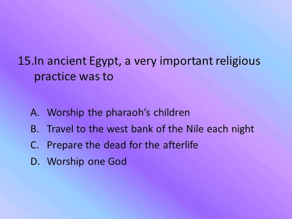 In ancient Egypt, a very important religious practice was to