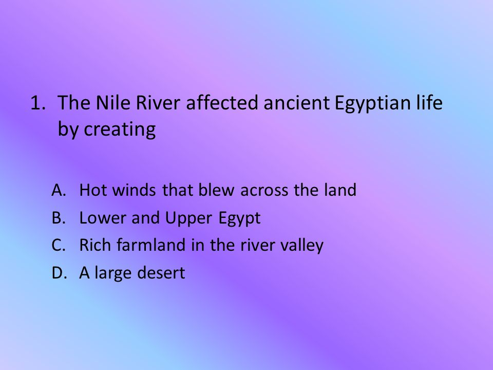 The Nile River affected ancient Egyptian life by creating