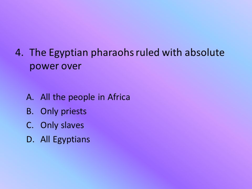 The Egyptian pharaohs ruled with absolute power over