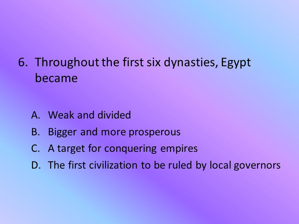 Throughout the first six dynasties, Egypt became
