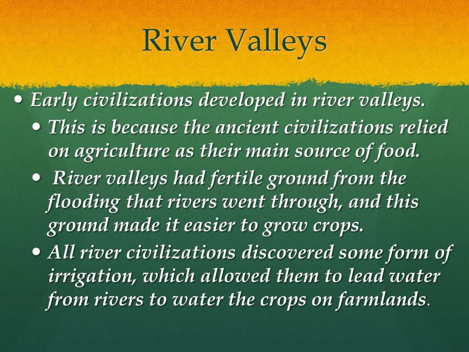 River Valleys Early civilizations developed in river valleys.