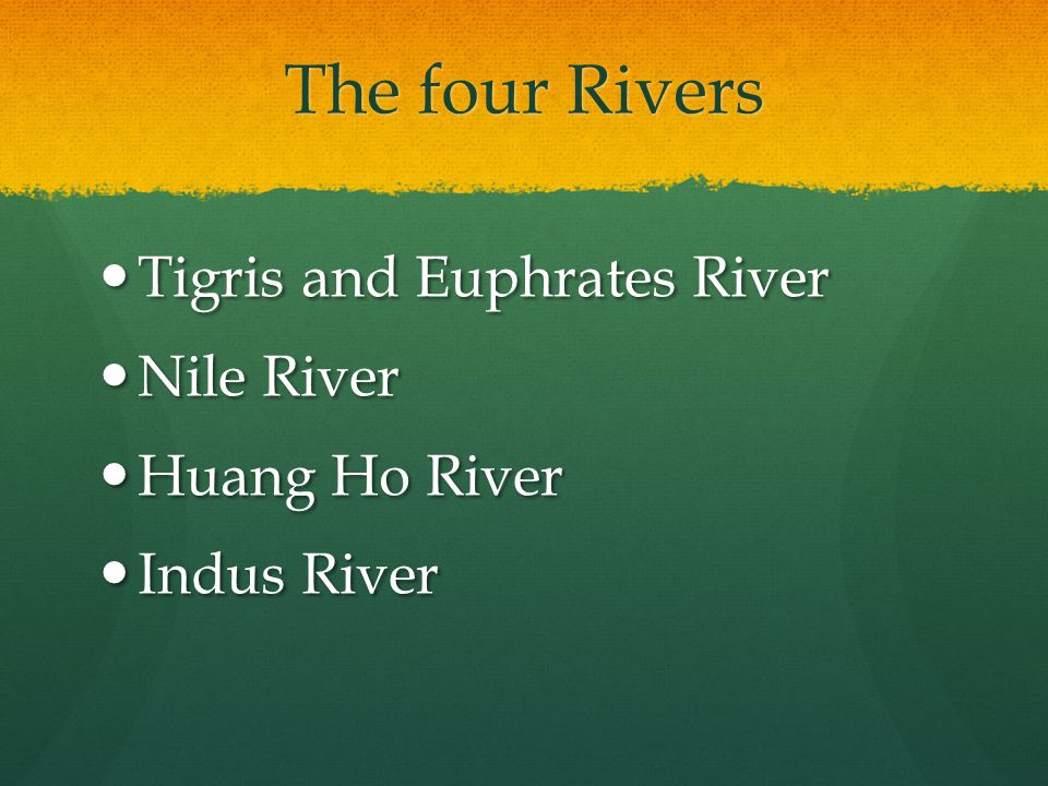 The four Rivers Tigris and Euphrates River Nile River Huang Ho River