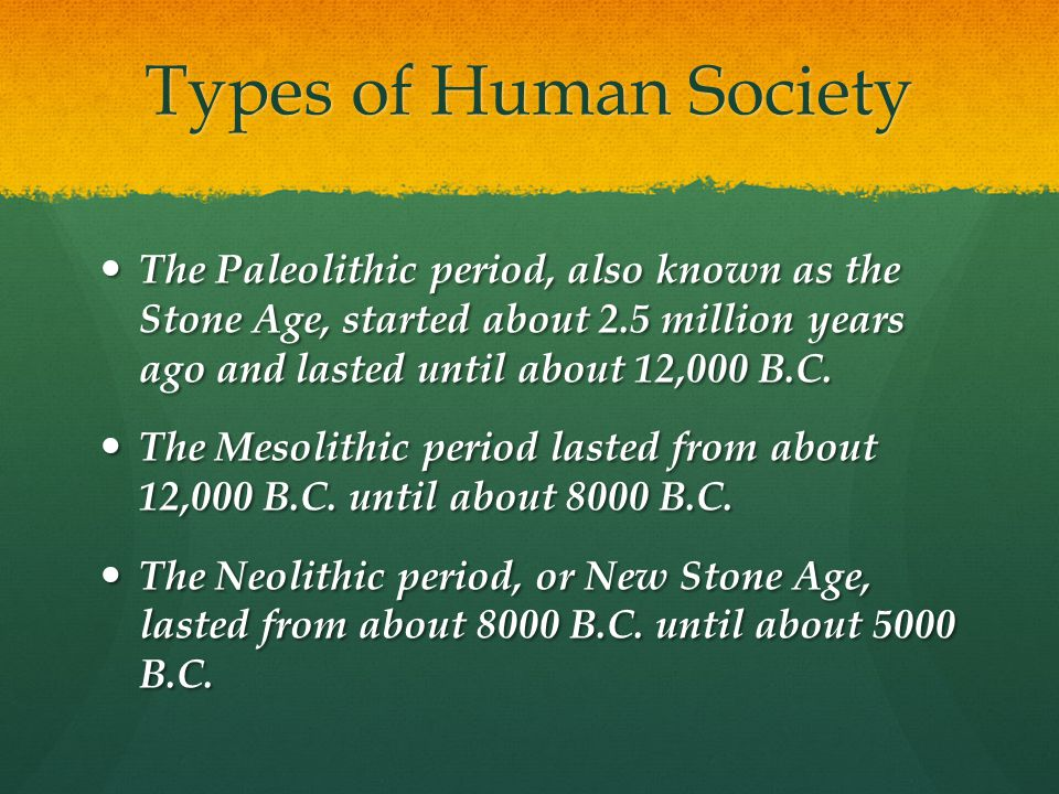 Types of Human Society The Paleolithic period, also known as the Stone Age, started about 2.5 million years ago and lasted until about 12,000 B.C.