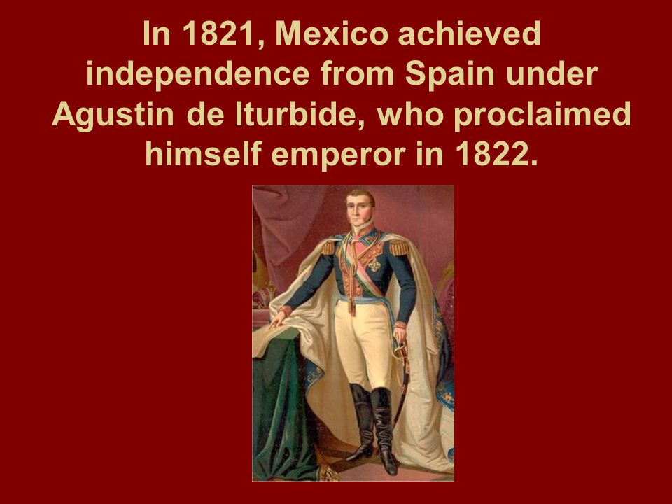 In 1821, Mexico achieved independence from Spain under Agustin de Iturbide, who proclaimed himself emperor in 1822.