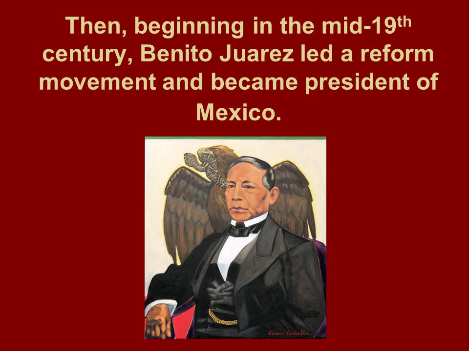 Then, beginning in the mid-19th century, Benito Juarez led a reform movement and became president of Mexico.