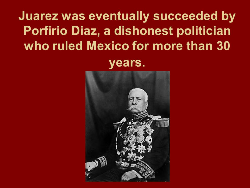 Juarez was eventually succeeded by Porfirio Diaz, a dishonest politician who ruled Mexico for more than 30 years.