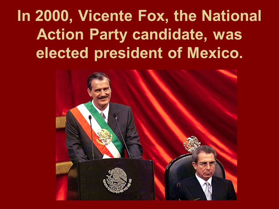 In 2000, Vicente Fox, the National Action Party candidate, was elected president of Mexico.