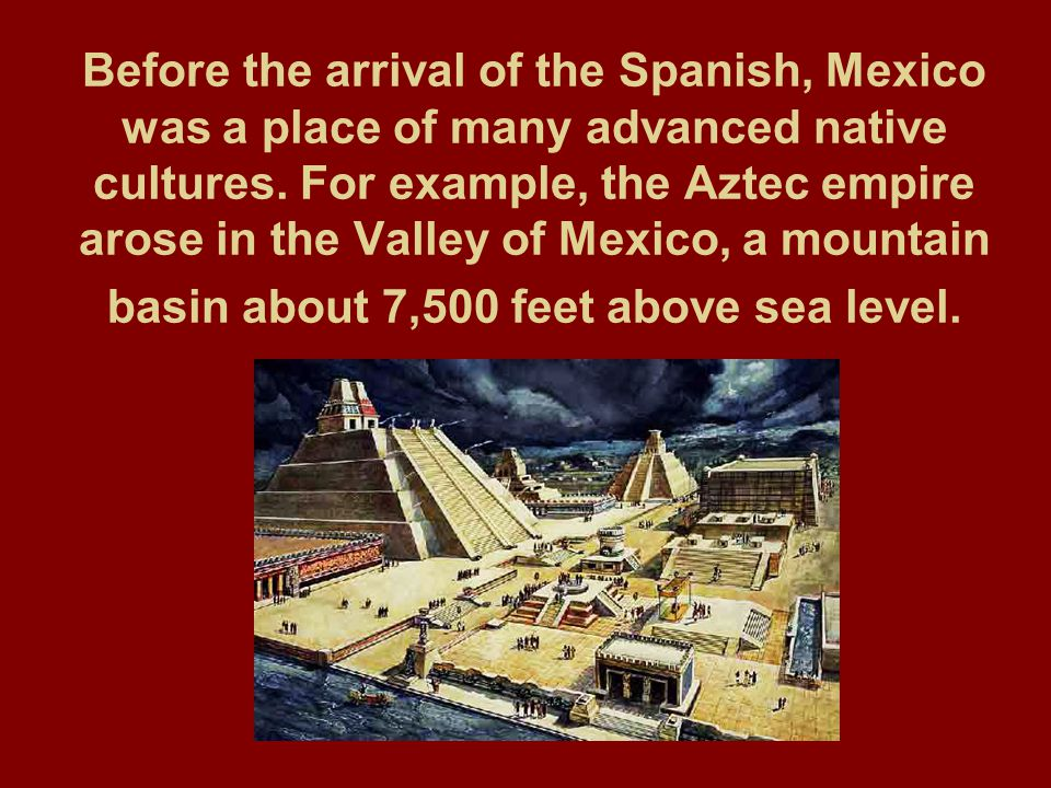 Before the arrival of the Spanish, Mexico was a place of many advanced native cultures.