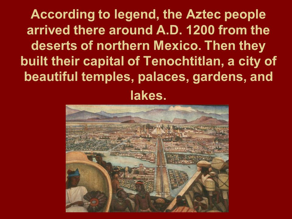 According to legend, the Aztec people arrived there around A. D