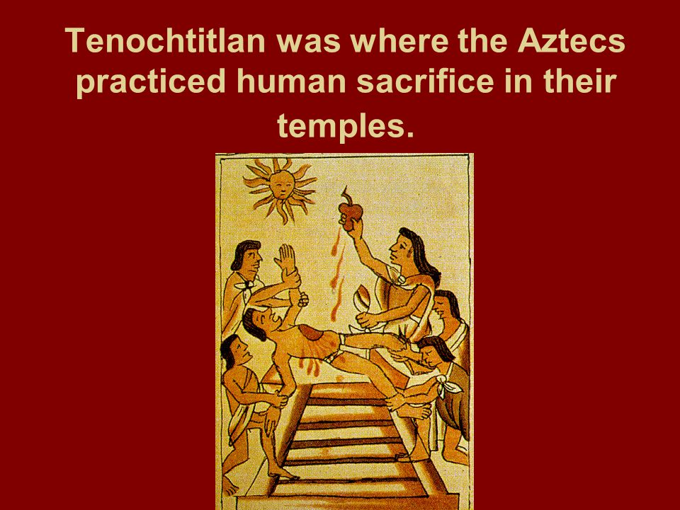 Tenochtitlan was where the Aztecs practiced human sacrifice in their temples.