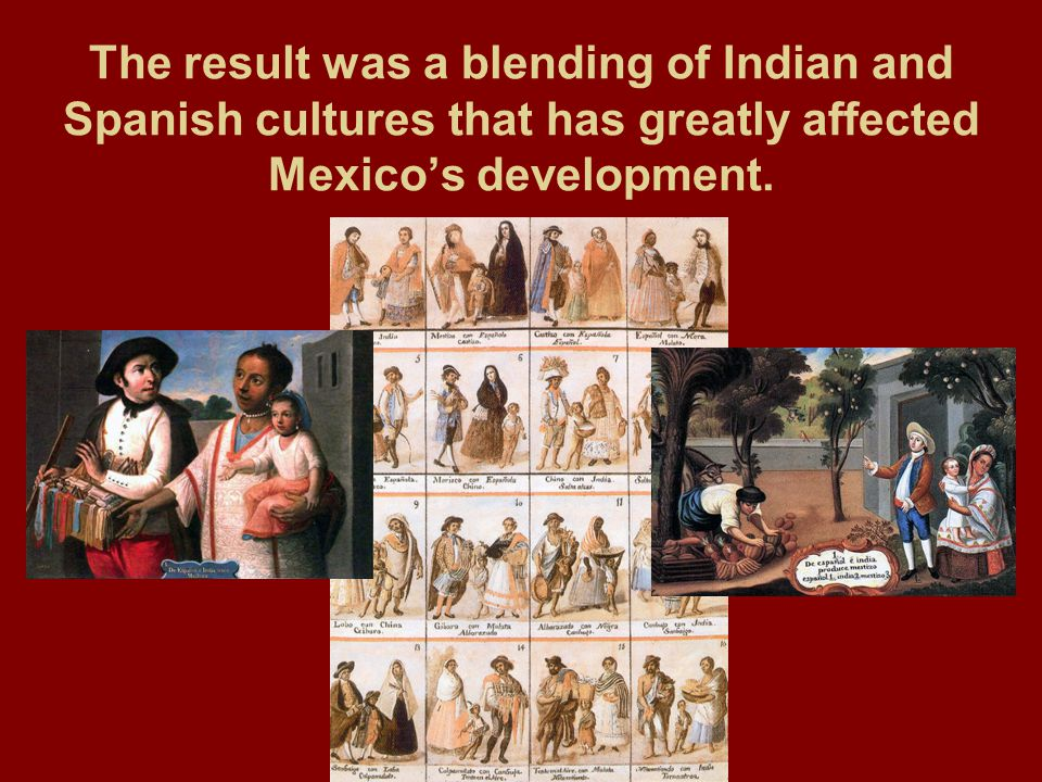 The result was a blending of Indian and Spanish cultures that has greatly affected Mexico's development.