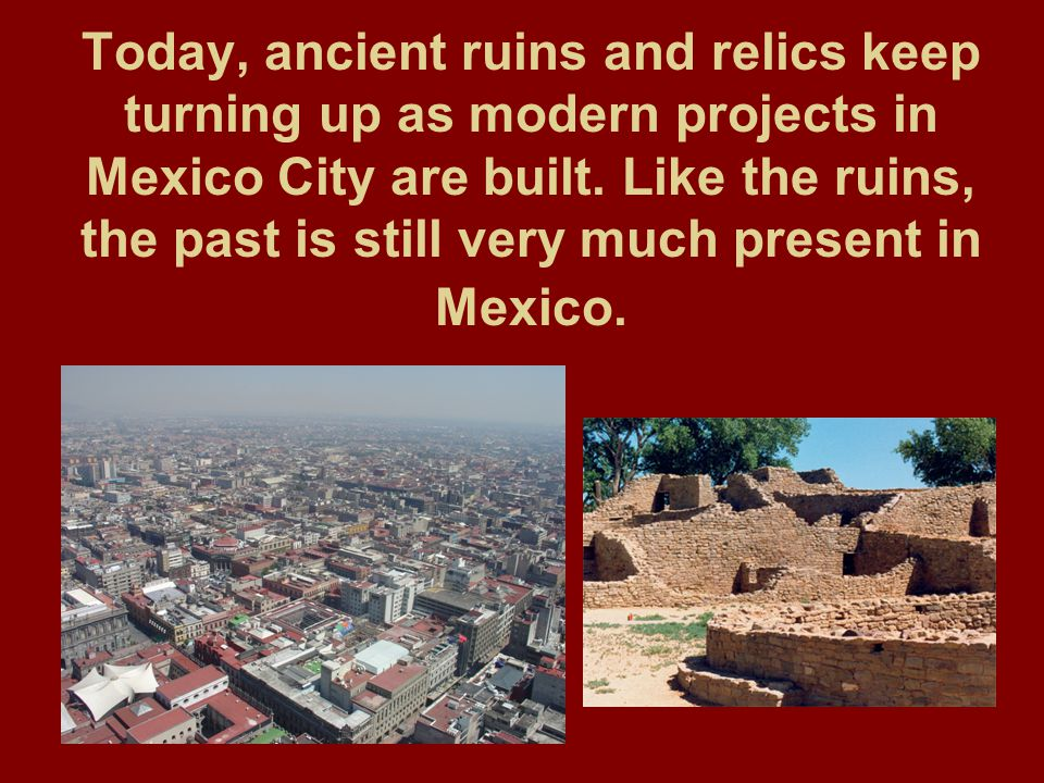 Today, ancient ruins and relics keep turning up as modern projects in Mexico City are built.