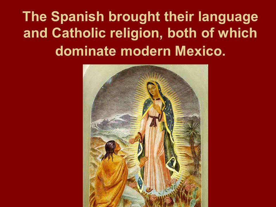 The Spanish brought their language and Catholic religion, both of which dominate modern Mexico.
