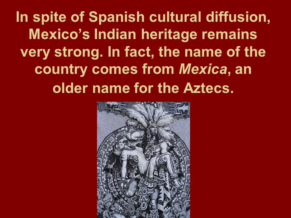 In spite of Spanish cultural diffusion, Mexico's Indian heritage remains very strong.